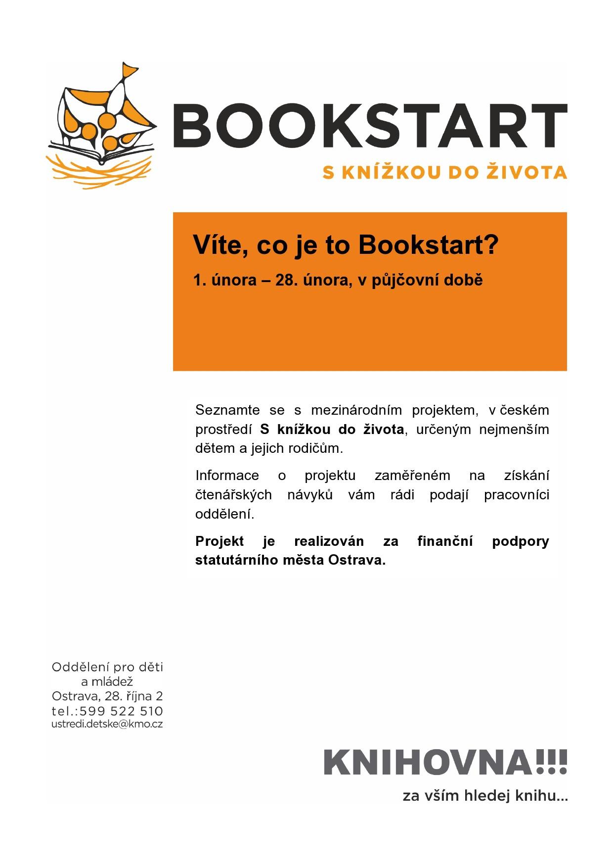 Víte, co je to Bookstart? Seznamte se s mezinárodním projektem, v českém prostředí S knížkou do života, určeným nejmenším dětem a jejich rodičům. Informace o projektu zaměřeném na získání čtenářských návyků vám rádi podají pracovníci oddělení.1. února – 28. února, v půjčovní době. Projekt je realizován za finanční podpory statutárního města Ostrava