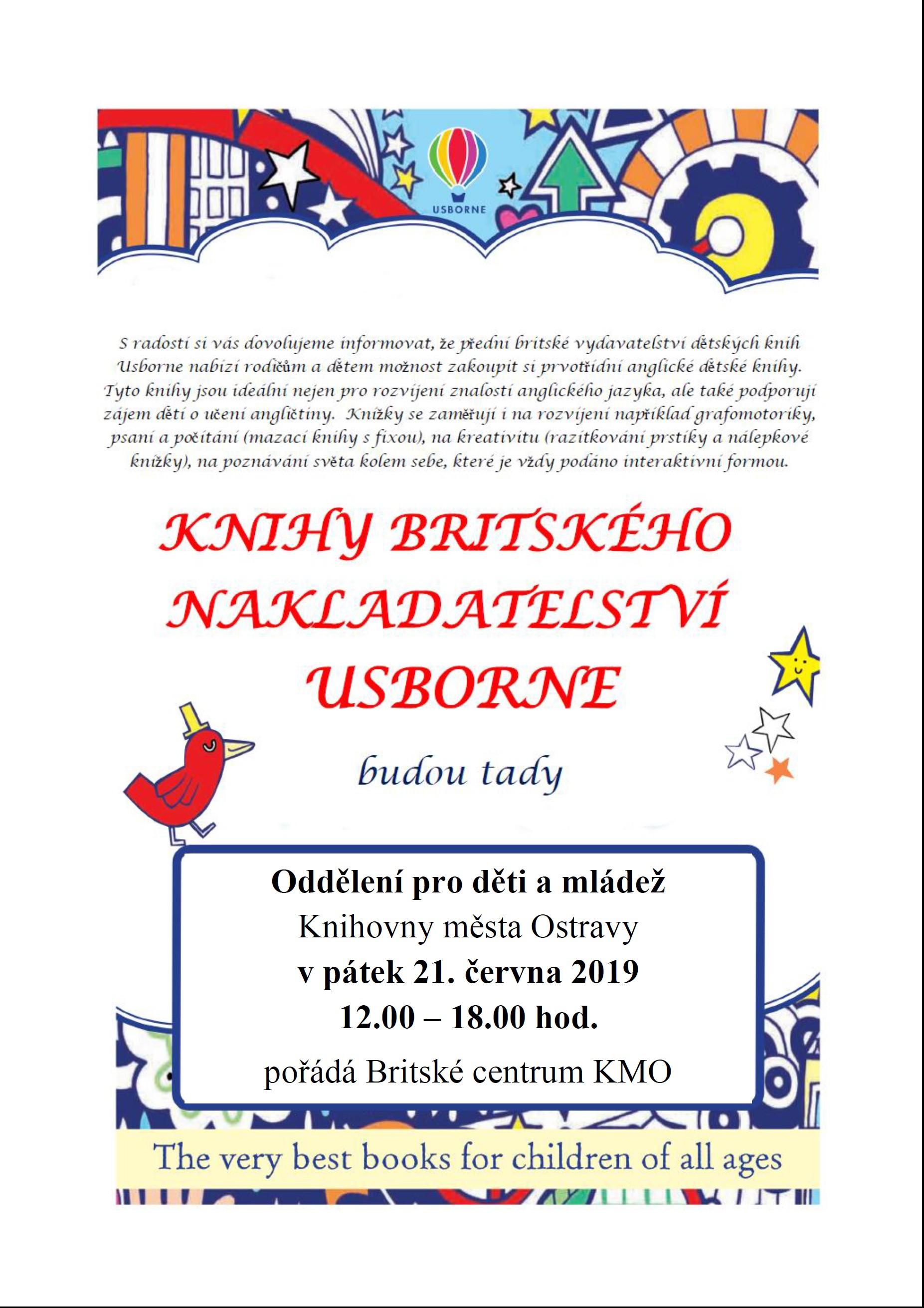 Usborne - prezentace knih britského nakladatelství   Oddělení pro děti a mládež Knihovny města Ostravy vás v pátek 21. června 2019 zve v 12.00 – 18.00 hod na prezentaci knih v angličtině z nabídky prvotřídního britského nakladatelství Usborne. Knihy je možné na místě zakoupit. Akce se koná v Oddělení pro děti a mládež a je pořádaná Britským centrem KMO