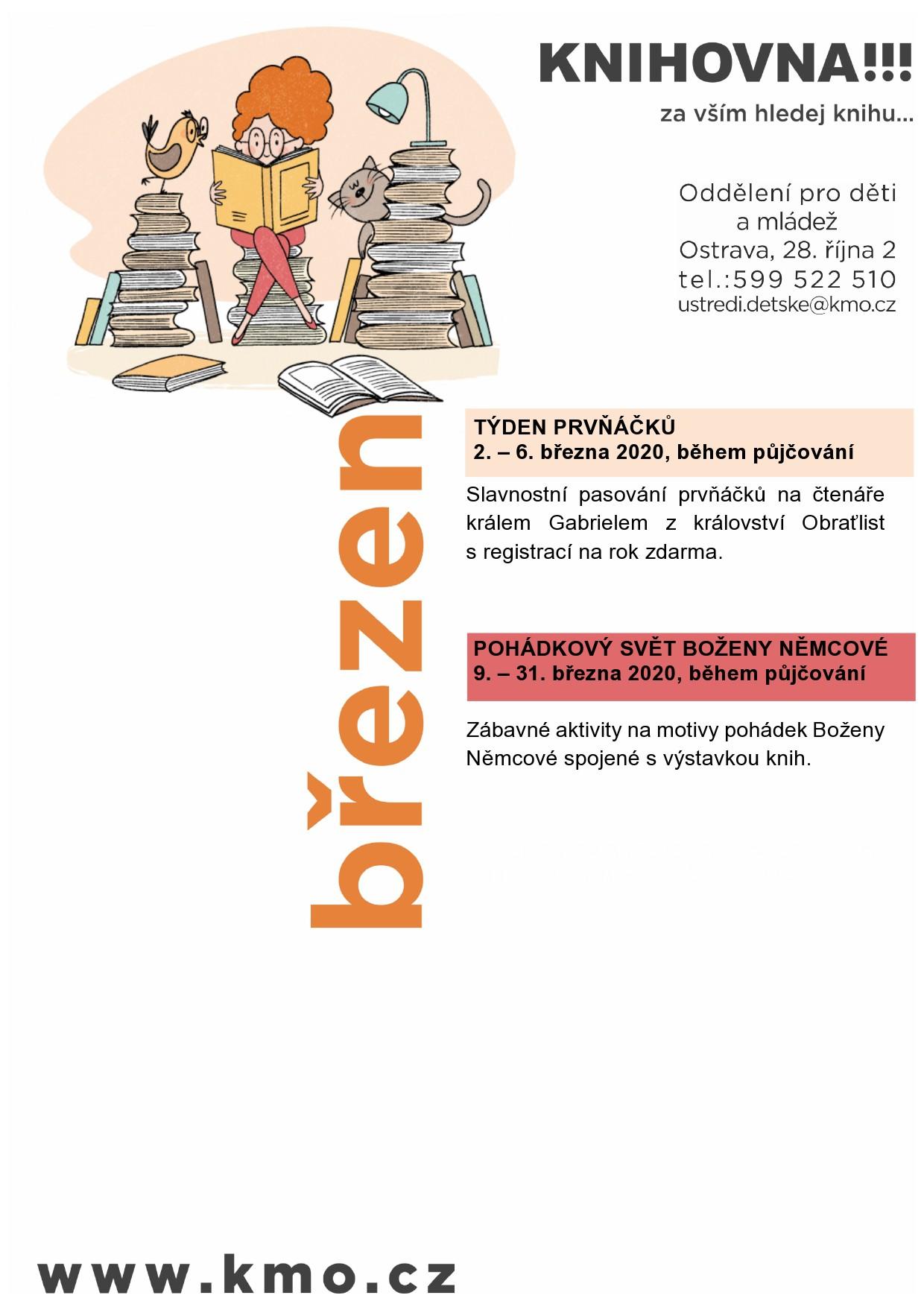 Knihovna města Ostravy, oddělení pro děti a mládež - ústředí, Vás zve na akce v měsíci březen:  TÝDEN PRVŇÁČKŮ 2. – 6. března 2020, během půjčování Slavnostní pasování prvňáčků na čtenáře králem Gabrielem z království Obraťlist s registrací na rok zdarma.     POHÁDKOVÝ SVĚT BOŽENY NĚMCOVÉ 9. – 31. března 2020, během půjčování   Zábavné aktivity na motivy pohádek Boženy Němcové spojené s výstavkou knih.