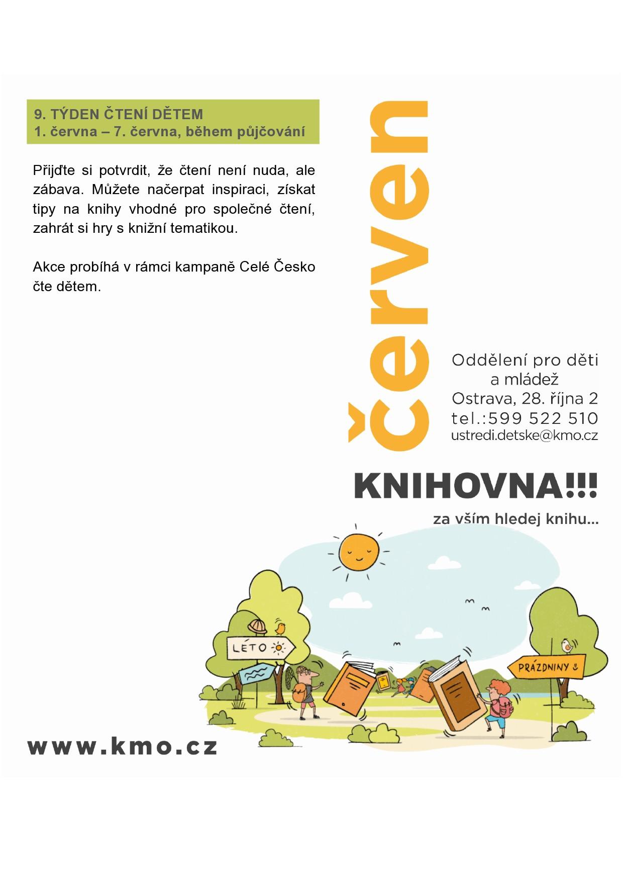 DEVÁTÝ TÝDEN ČTENÍ DĚTEM 1. června – 7. června, během půjčování Přijďte si potvrdit, že čtení není nuda, ale zábava. Můžete načerpat inspiraci, získat tipy na knihy vhodné pro společné čtení, zahrát si hry s knižní tematikou.  Akce probíhá v rámci kampaně Celé Česko čte dětem v Oddělení pro děti a mládež,ul. 28. října 2, 702 00 Ostrava