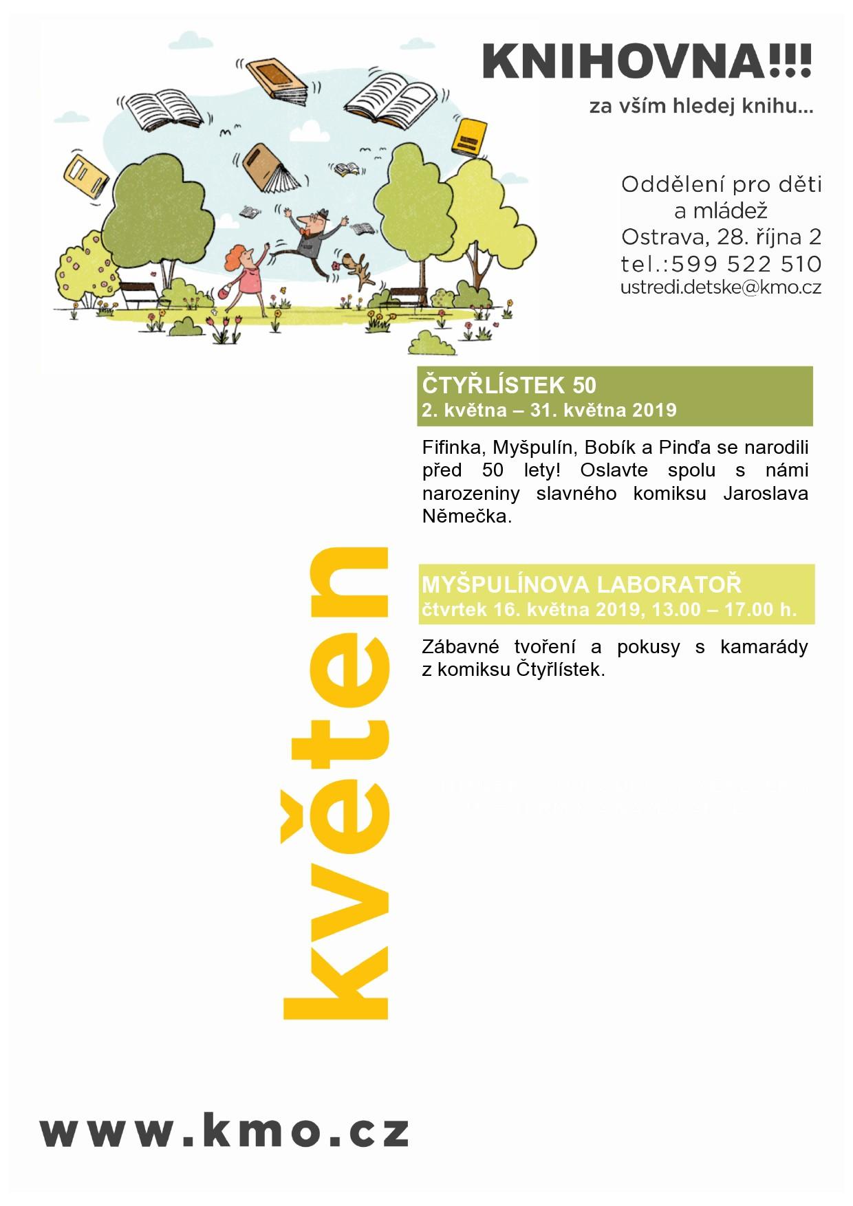 ČTYŘLÍSTEK 50 2. května – 31. května 2019 Fifinka, Myšpulín, Bobík a Pinďa se narodili před 50 lety! Oslavte spolu s námi narozeniny slavného komiksu Jaroslava Němečka. MYŠPULÍNOVA LABORATOŘ čtvrtek 16. května 2019, 13.00 – 17.00 h. Zábavné tvoření a pokusy s kamarády z komiksu Čtyřlístek.