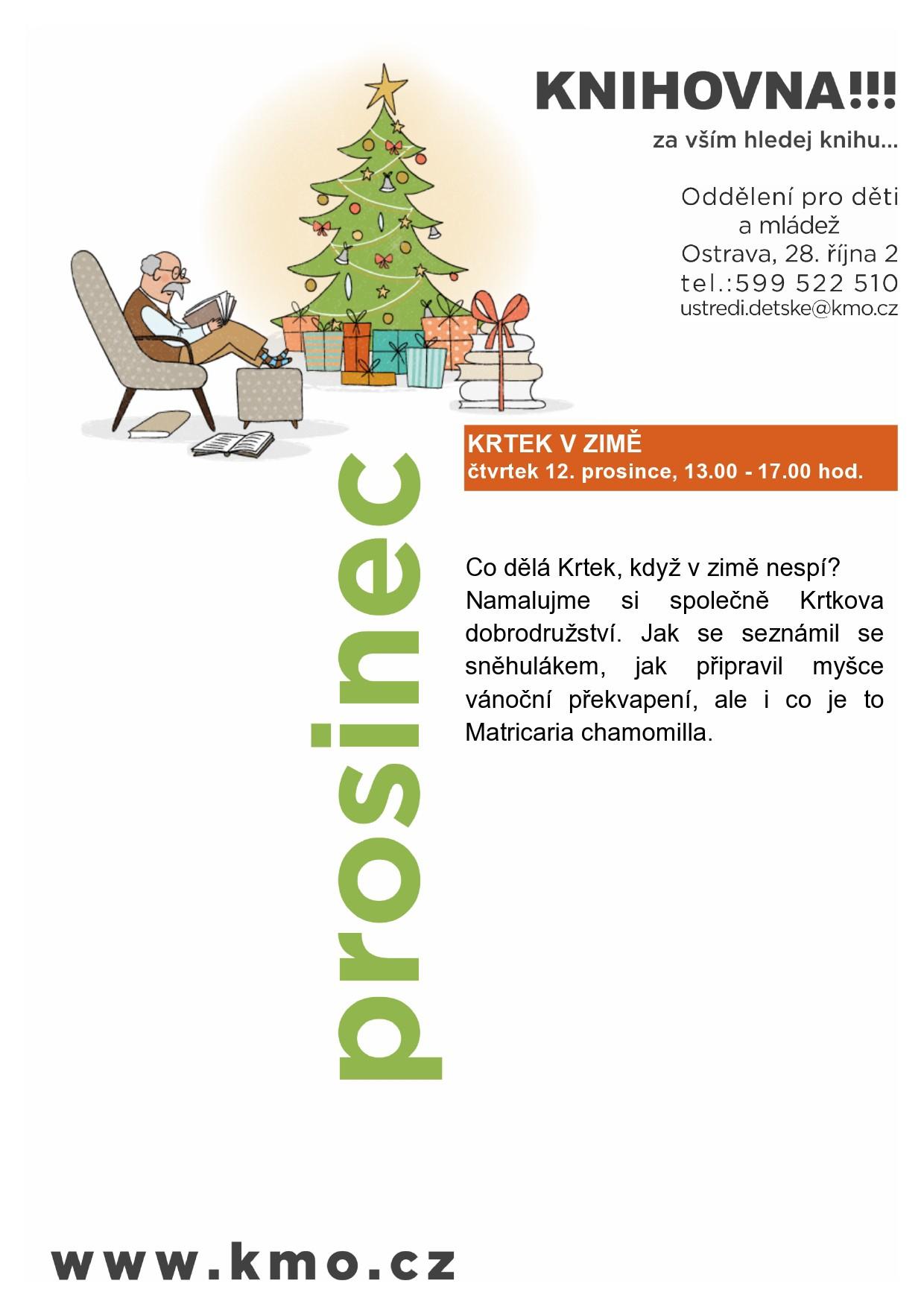 Akce prosinec  Oddělení pro děti a mládež Vás zve na  KRTEK V ZIMĚ čtvrtek 12. prosince, 13.00 - 17.00 hod.  Co dělá Krtek, když v zimě nespí? Namalujme si společně Krtkova dobrodružství. Jak se seznámil se sněhulákem, jak připravil myšce vánoční překvapení, ale i co je to Matricaria chamomilla.